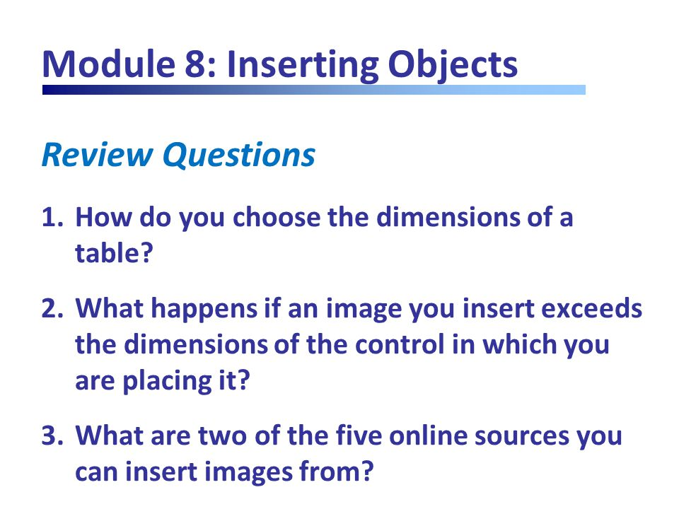 Review Questions Module 8: Inserting Objects 1.How do you choose the dimensions of a table? 2.What happens if an image you insert exceeds the dimensio