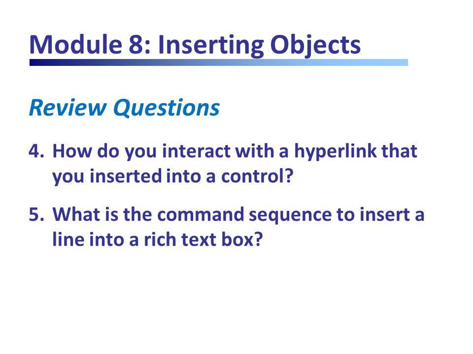 Review Questions Module 8: Inserting Objects 4.How do you interact with a hyperlink that you inserted into a control? 5.What is the command sequence t