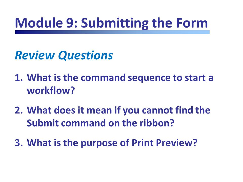 Review Questions Module 9: Submitting the Form 1.What is the command sequence to start a workflow? 2.What does it mean if you cannot find the Submit c