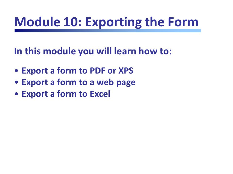 In this module you will learn how to: Module 10: Exporting the Form Export a form to PDF or XPS Export a form to a web page Export a form to Excel