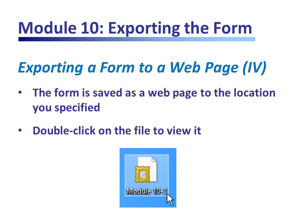 Module 10: Exporting the Form Exporting a Form to a Web Page (IV) The form is saved as a web page to the location you specified Double-click on the fi