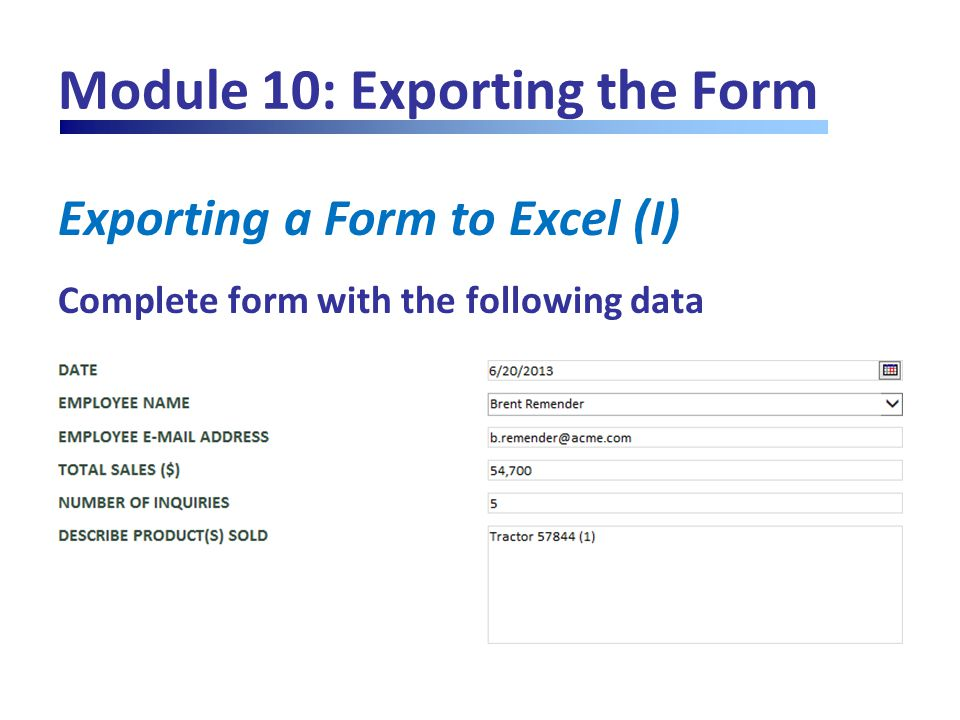 Module 10: Exporting the Form Exporting a Form to Excel (I) Complete form with the following data