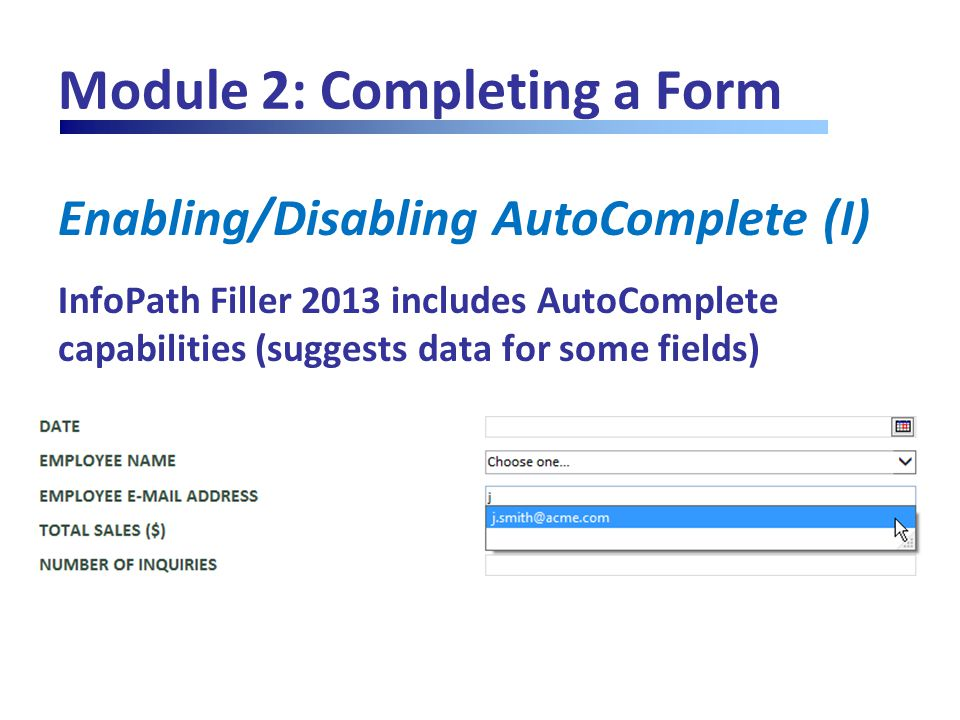 Module 2: Completing a Form Enabling/Disabling AutoComplete (I) InfoPath Filler 2013 includes AutoComplete capabilities (suggests data for some fields