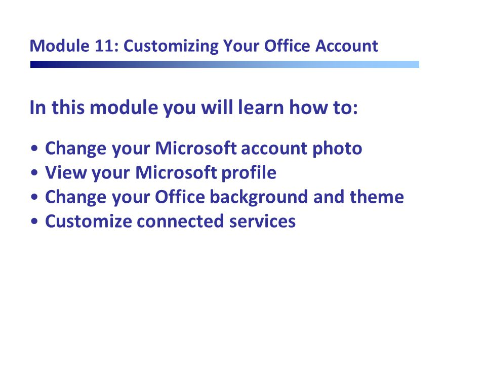 In this module you will learn how to: Module 11: Customizing Your Office Account Change your Microsoft account photo View your Microsoft profile Chang