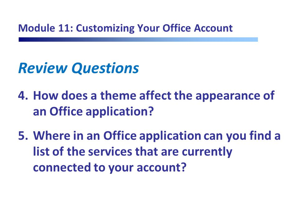 Review Questions Module 11: Customizing Your Office Account 4.How does a theme affect the appearance of an Office application? 5.Where in an Office ap