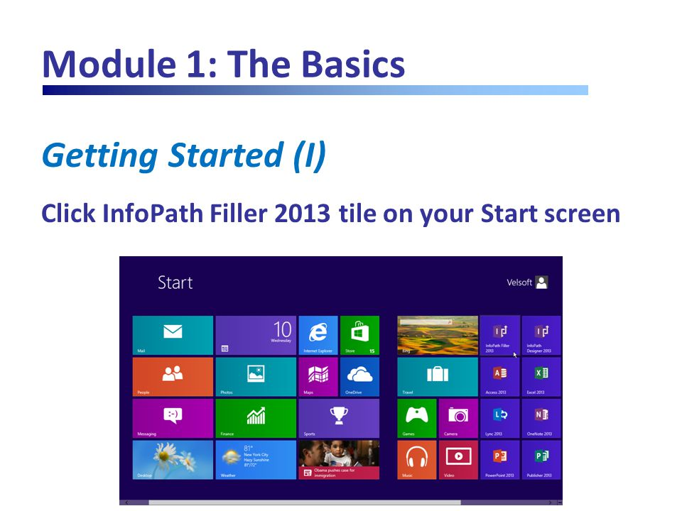 Module 1: The Basics Getting Started (I) Click InfoPath Filler 2013 tile on your Start screen
