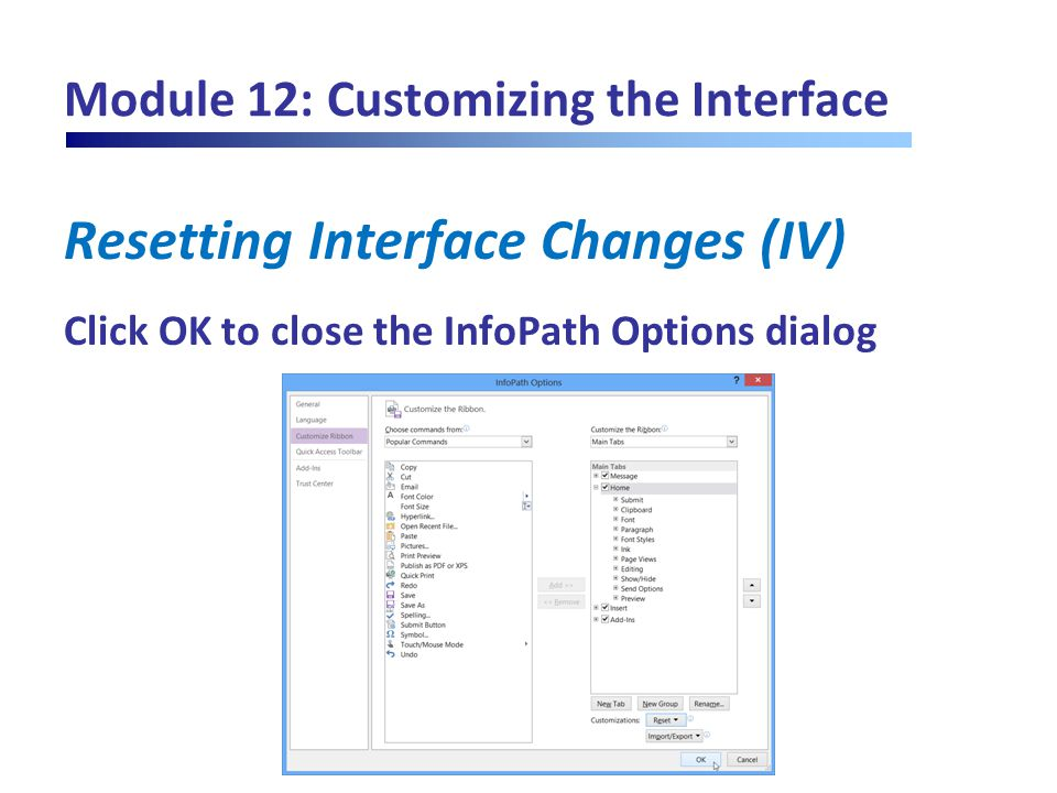 Module 12: Customizing the Interface Resetting Interface Changes (IV) Click OK to close the InfoPath Options dialog