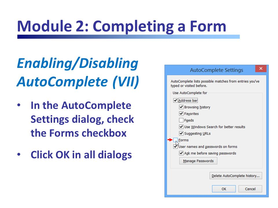 Module 2: Completing a Form Enabling/Disabling AutoComplete (VII) In the AutoComplete Settings dialog, check the Forms checkbox Click OK in all dialog