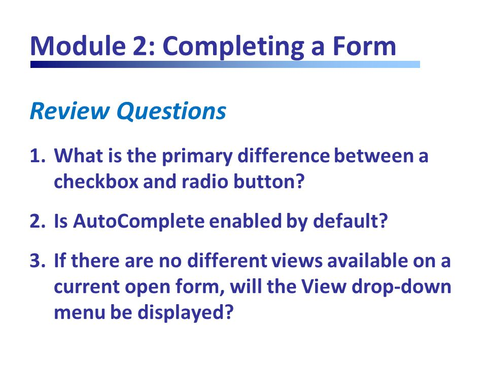 Review Questions Module 2: Completing a Form 1.What is the primary difference between a checkbox and radio button? 2.Is AutoComplete enabled by defaul