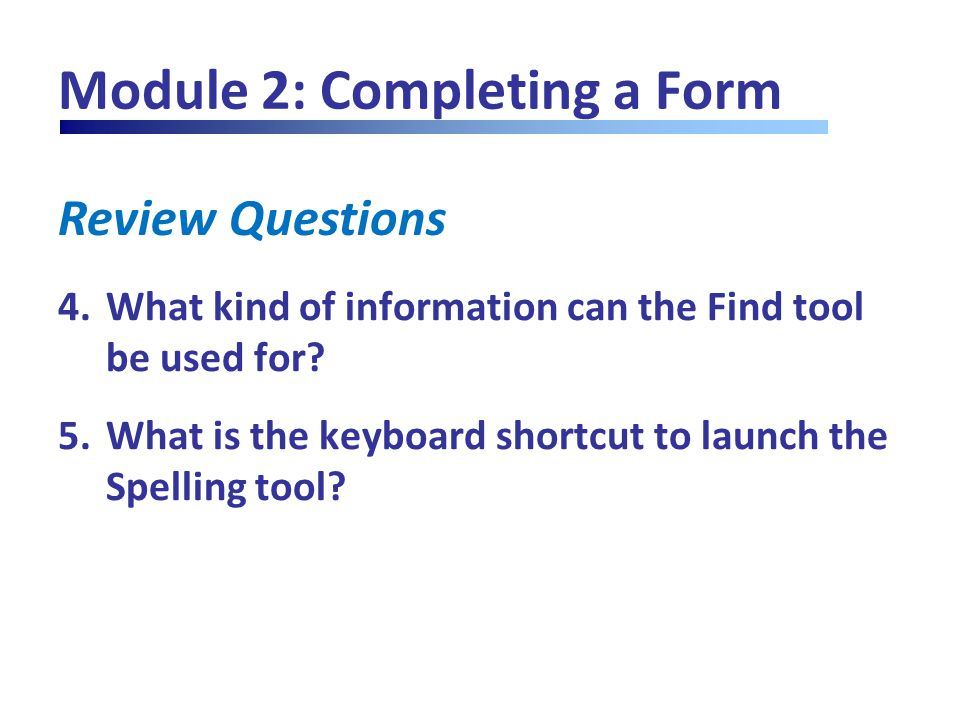 Review Questions Module 2: Completing a Form 4.What kind of information can the Find tool be used for? 5.What is the keyboard shortcut to launch the S
