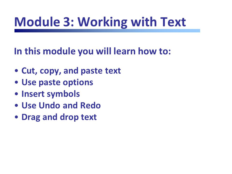 In this module you will learn how to: Module 3: Working with Text Cut, copy, and paste text Use paste options Insert symbols Use Undo and Redo Drag an