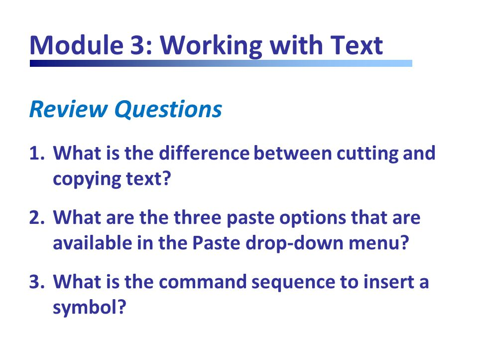 Review Questions Module 3: Working with Text 1.What is the difference between cutting and copying text? 2.What are the three paste options that are av