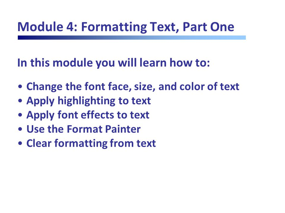In this module you will learn how to: Module 4: Formatting Text, Part One Change the font face, size, and color of text Apply highlighting to text App