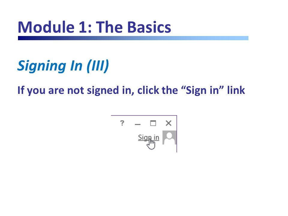 "Module 1: The Basics Signing In (III) If you are not signed in, click the ""Sign in"" link"