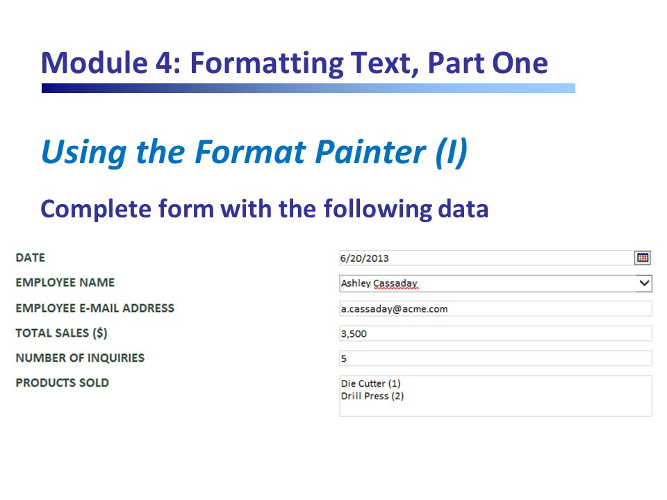 Module 4: Formatting Text, Part One Using the Format Painter (I) Complete form with the following data