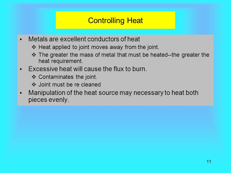 11 Controlling Heat Metals are excellent conductors of heat  Heat applied to joint moves away from the joint.