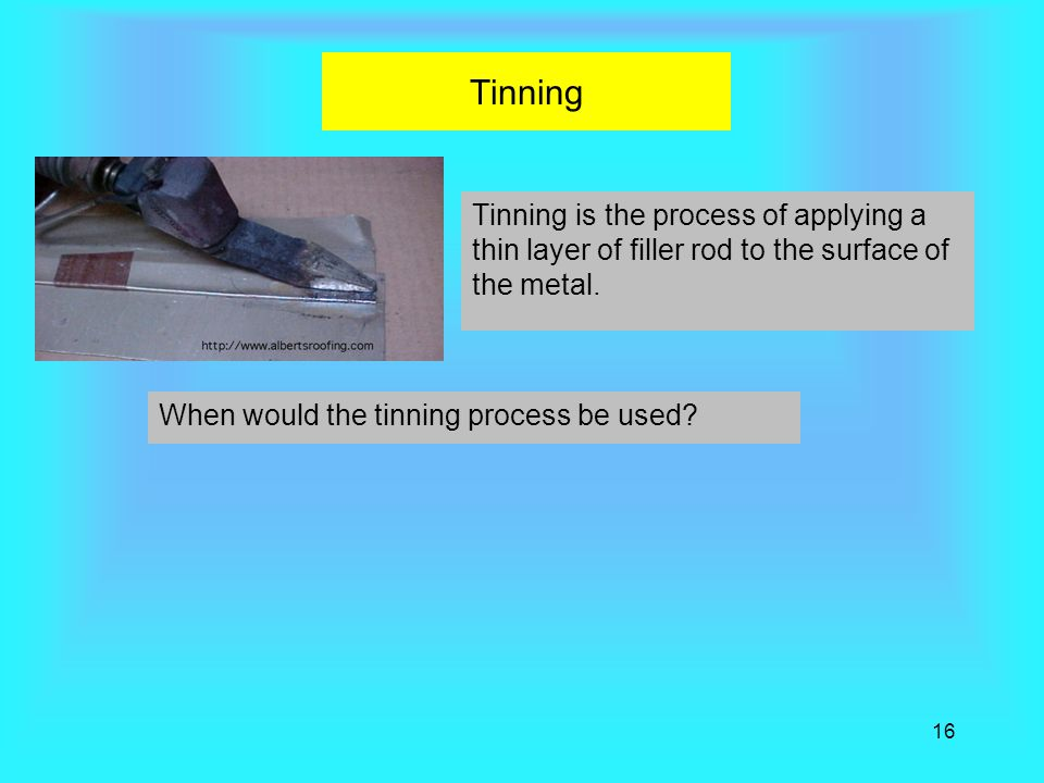 16 Tinning Tinning is the process of applying a thin layer of filler rod to the surface of the metal.