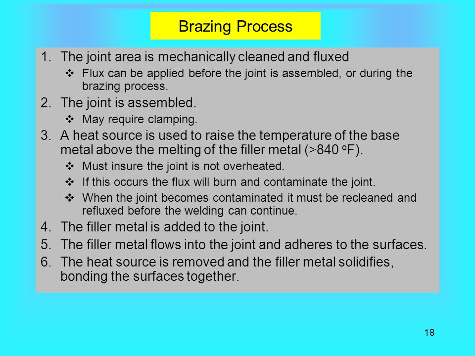 18 Brazing Process 1.The joint area is mechanically cleaned and fluxed  Flux can be applied before the joint is assembled, or during the brazing process.