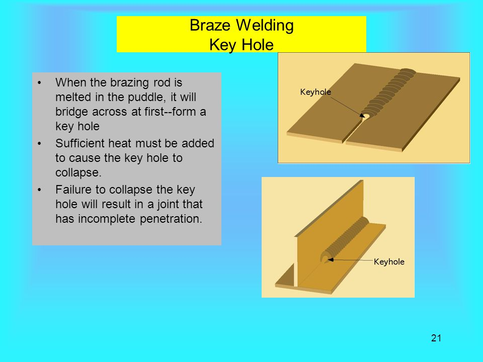 21 Braze Welding Key Hole When the brazing rod is melted in the puddle, it will bridge across at first--form a key hole Sufficient heat must be added to cause the key hole to collapse.