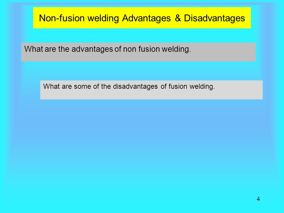 4 Non-fusion welding Advantages & Disadvantages What are the advantages of non fusion welding. What are some of the disadvantages of fusion welding.