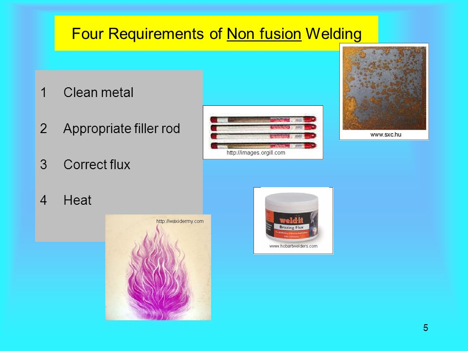 5 Four Requirements of Non fusion Welding 1Clean metal 2Appropriate filler rod 3Correct flux 4Heat