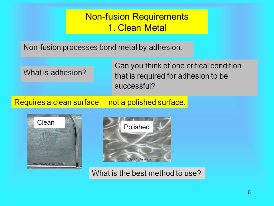 6 Non-fusion Requirements 1.Clean Metal Non-fusion processes bond metal by adhesion.