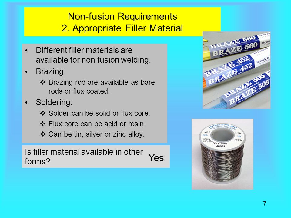 7 Non-fusion Requirements 2. Appropriate Filler Material Different filler materials are available for non fusion welding. Brazing:  Brazing rod are a