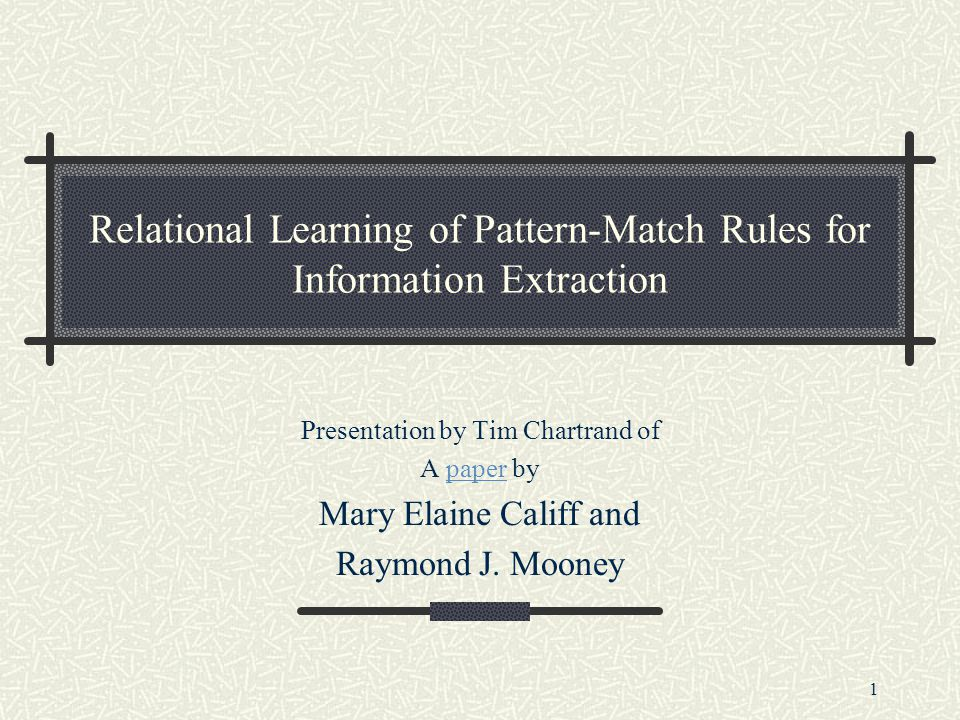 1 Relational Learning of Pattern-Match Rules for Information Extraction Presentation by Tim Chartrand of A paper bypaper Mary Elaine Califf and Raymond J.