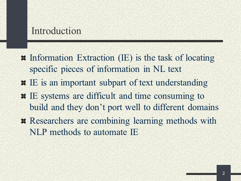 2 Introduction Information Extraction (IE) is the task of locating specific pieces of information in NL text IE is an important subpart of text understanding IE systems are difficult and time consuming to build and they don't port well to different domains Researchers are combining learning methods with NLP methods to automate IE