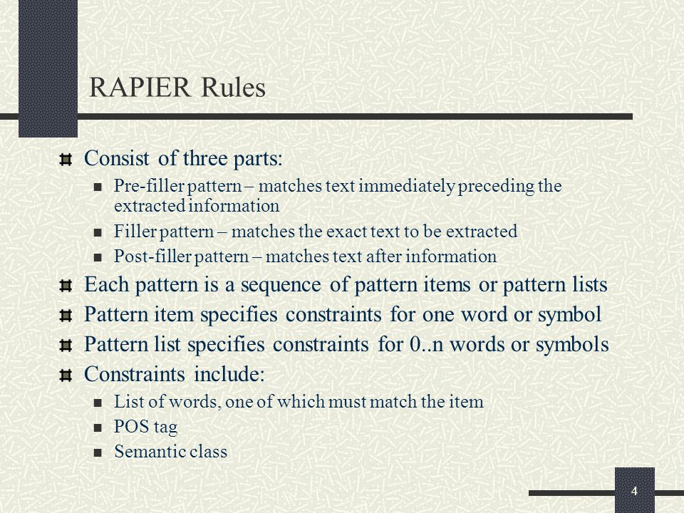 4 RAPIER Rules Consist of three parts: Pre-filler pattern – matches text immediately preceding the extracted information Filler pattern – matches the exact text to be extracted Post-filler pattern – matches text after information Each pattern is a sequence of pattern items or pattern lists Pattern item specifies constraints for one word or symbol Pattern list specifies constraints for 0..n words or symbols Constraints include: List of words, one of which must match the item POS tag Semantic class