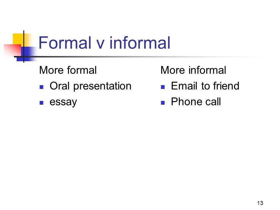 13 Formal v informal More formal Oral presentation essay More informal Email to friend Phone call
