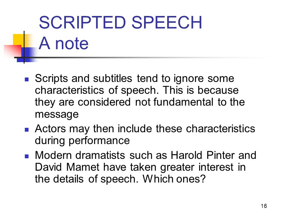 16 SCRIPTED SPEECH A note Scripts and subtitles tend to ignore some characteristics of speech. This is because they are considered not fundamental to