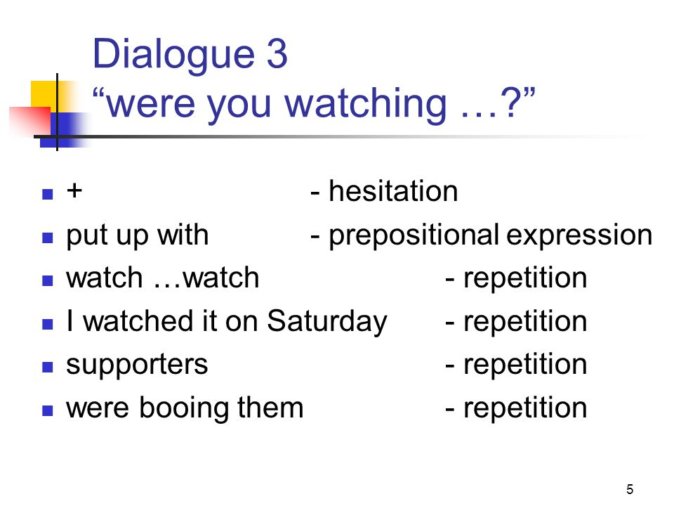 5 Dialogue 3 were you watching … +- hesitation put up with- prepositional expression watch …watch- repetition I watched it on Saturday- repetition supporters- repetition were booing them- repetition