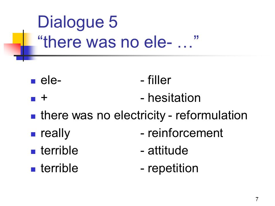7 Dialogue 5 there was no ele- … ele-- filler +- hesitation there was no electricity - reformulation really- reinforcement terrible- attitude terrible- repetition