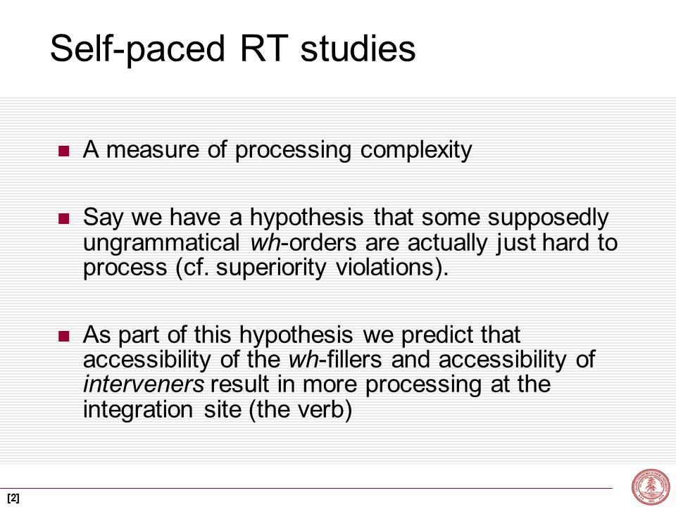 [2] Self-paced RT studies A measure of processing complexity Say we have a hypothesis that some supposedly ungrammatical wh-orders are actually just hard to process (cf.