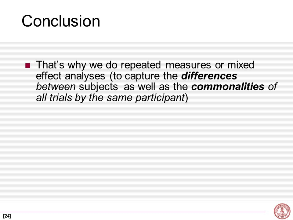 [24] Conclusion That's why we do repeated measures or mixed effect analyses (to capture the differences between subjects as well as the commonalities of all trials by the same participant)
