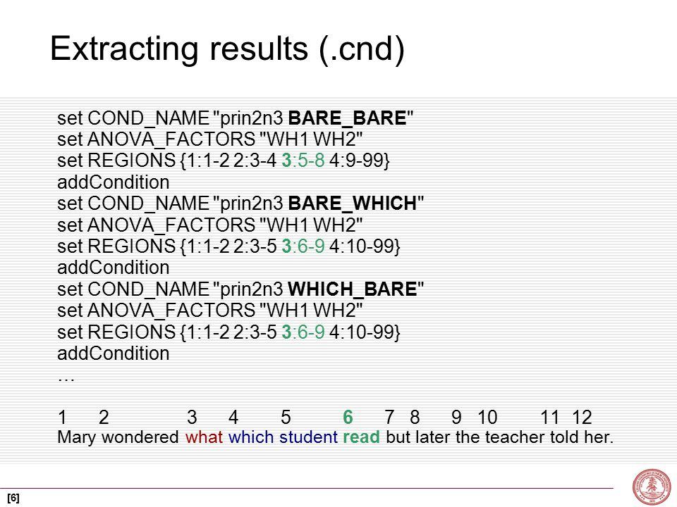 [6] Extracting results (.cnd) set COND_NAME prin2n3 BARE_BARE set ANOVA_FACTORS WH1 WH2 set REGIONS {1:1-2 2:3-4 3:5-8 4:9-99} addCondition set COND_NAME prin2n3 BARE_WHICH set ANOVA_FACTORS WH1 WH2 set REGIONS {1:1-2 2:3-5 3:6-9 4:10-99} addCondition set COND_NAME prin2n3 WHICH_BARE set ANOVA_FACTORS WH1 WH2 set REGIONS {1:1-2 2:3-5 3:6-9 4:10-99} addCondition … 1 2 3 4 5 6 7 8 9 10 11 12 Mary wondered what which student read but later the teacher told her.