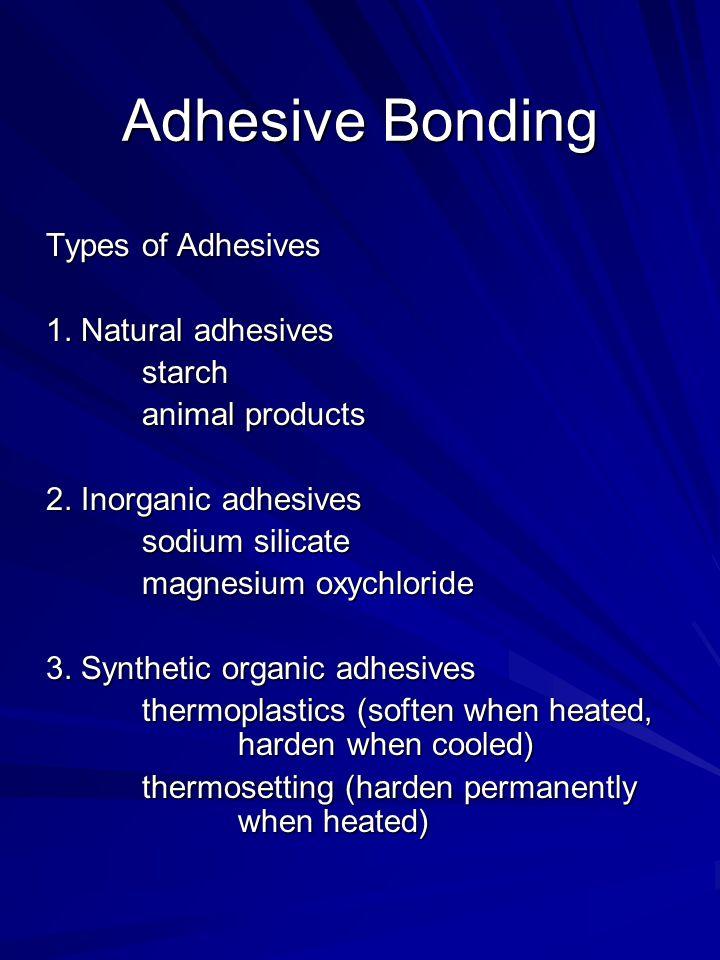 Adhesive Bonding Types of Adhesives 1. Natural adhesives starch animal products 2. Inorganic adhesives sodium silicate magnesium oxychloride 3. Synthe