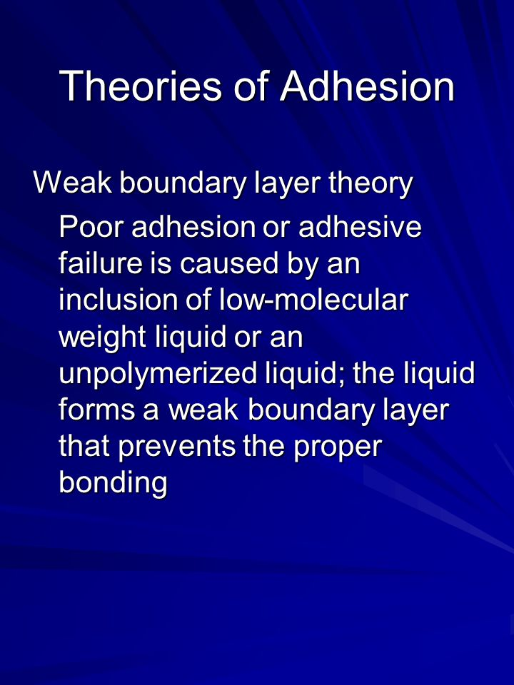 Theories of Adhesion Weak boundary layer theory Poor adhesion or adhesive failure is caused by an inclusion of low-molecular weight liquid or an unpolymerized liquid; the liquid forms a weak boundary layer that prevents the proper bonding