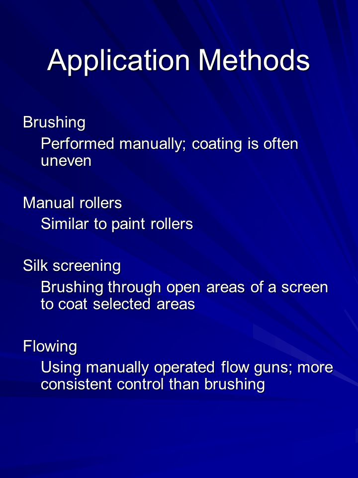Application Methods Brushing Performed manually; coating is often uneven Manual rollers Similar to paint rollers Silk screening Brushing through open areas of a screen to coat selected areas Flowing Using manually operated flow guns; more consistent control than brushing