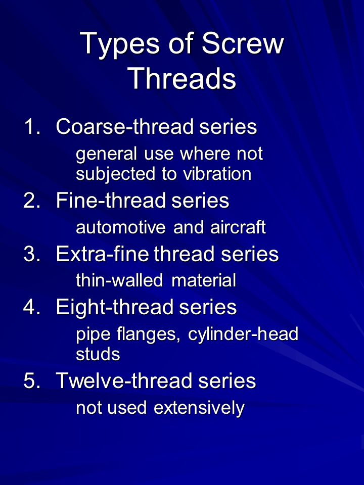Types of Screw Threads 1.Coarse-thread series general use where not subjected to vibration 2.Fine-thread series automotive and aircraft 3.Extra-fine thread series thin-walled material 4.Eight-thread series pipe flanges, cylinder-head studs 5.Twelve-thread series not used extensively