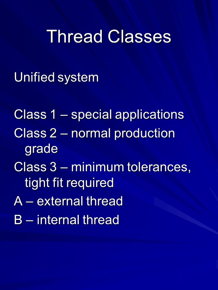 Thread Classes Unified system Class 1 – special applications Class 2 – normal production grade Class 3 – minimum tolerances, tight fit required A – external thread B – internal thread