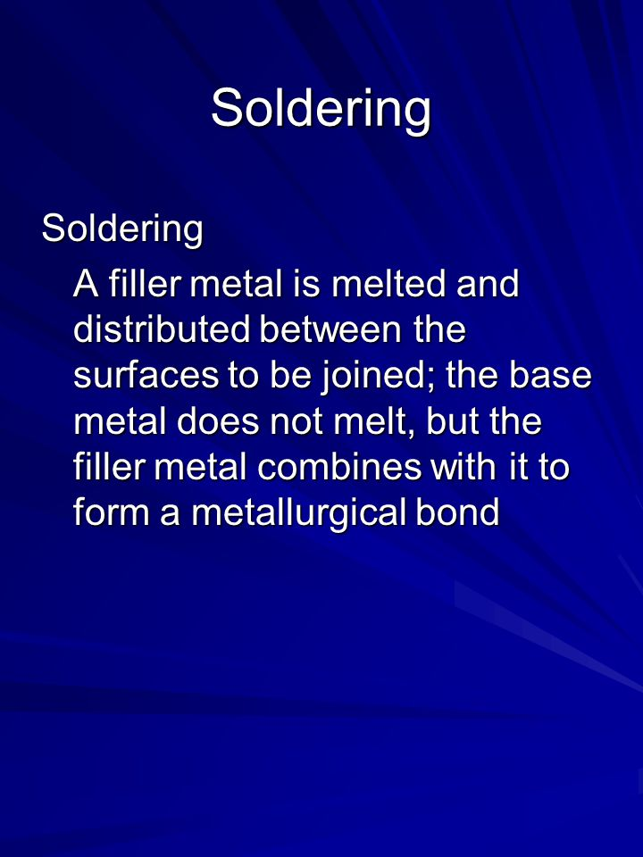 Soldering Soldering A filler metal is melted and distributed between the surfaces to be joined; the base metal does not melt, but the filler metal combines with it to form a metallurgical bond