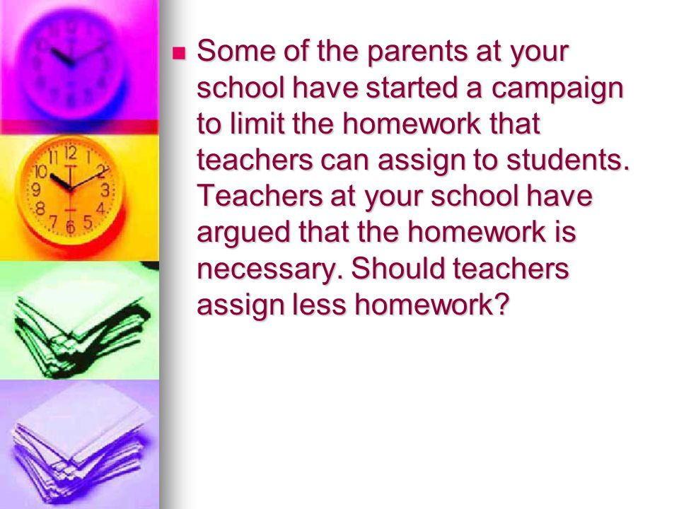 Some of the parents at your school have started a campaign to limit the homework that teachers can assign to students. Teachers at your school have ar