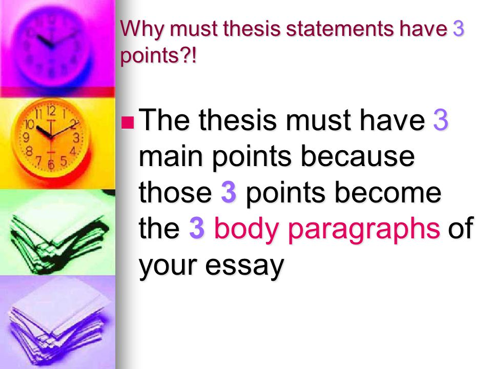 Why must thesis statements have 3 points?! The thesis must have 3 main points because those 3 points become the 3 body paragraphs of your essay The th