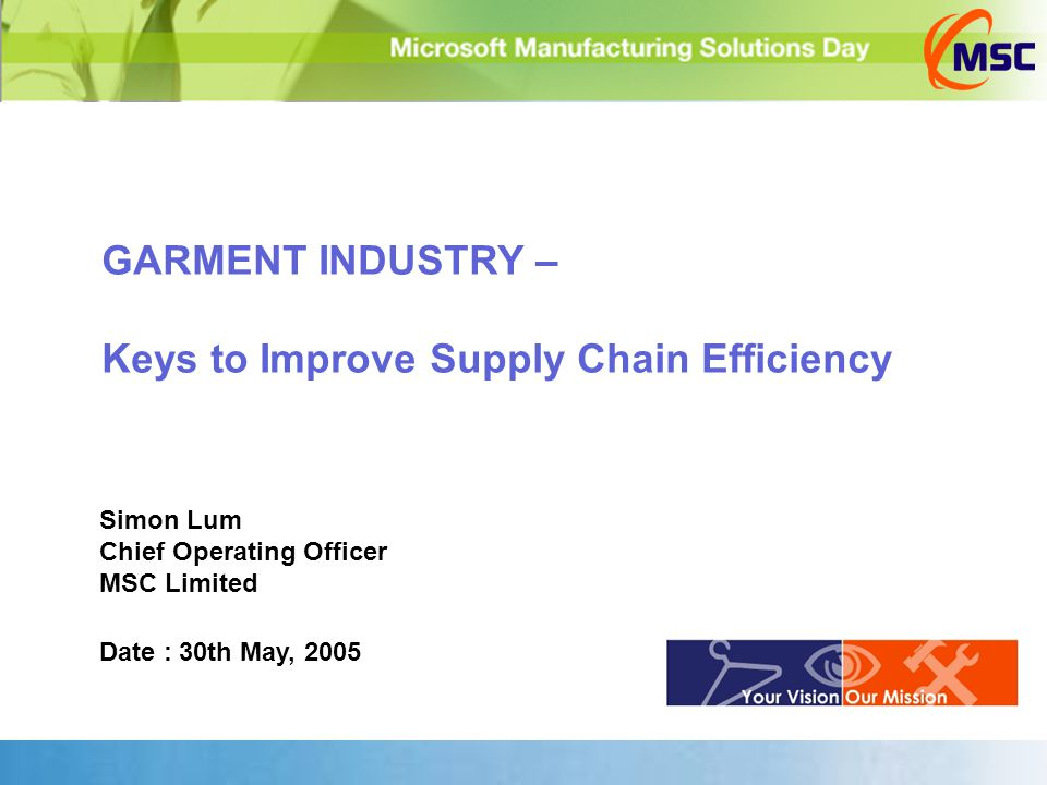 GARMENT INDUSTRY – Keys to Improve Supply Chain Efficiency Simon Lum Chief Operating Officer MSC Limited Date : 30th May, 2005