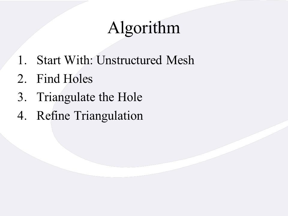 Algorithm 1.Start With: Unstructured Mesh 2.Find Holes 3.Triangulate the Hole 4.Refine Triangulation