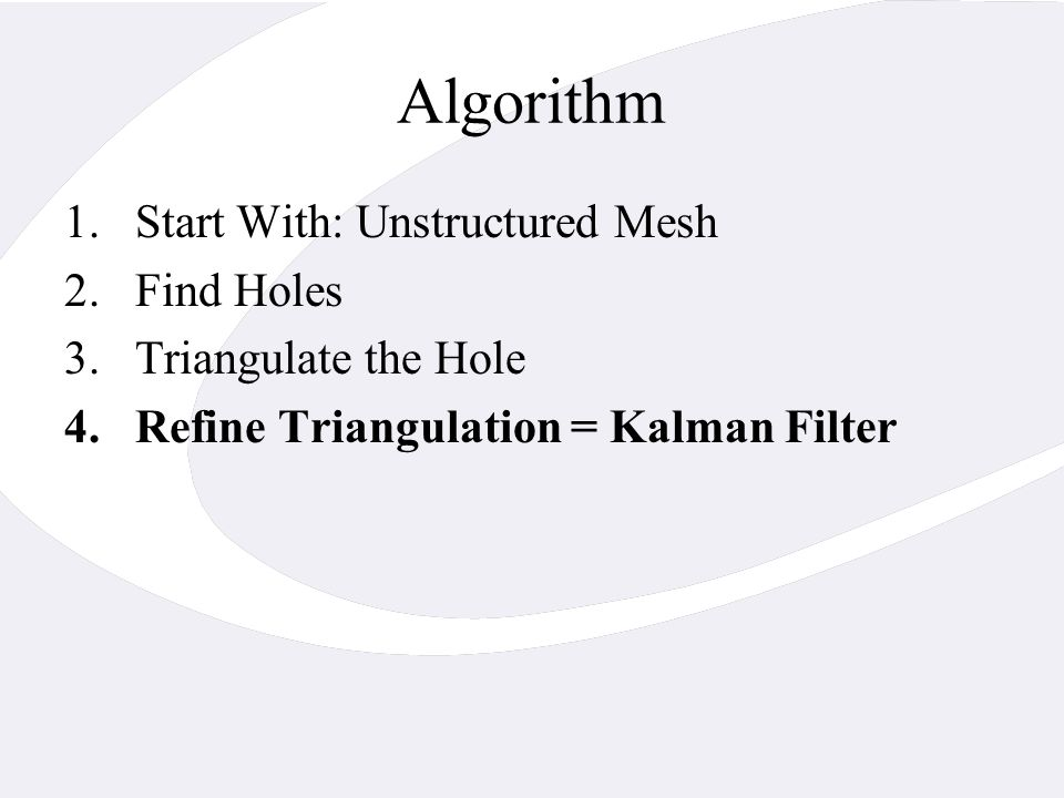 Algorithm 1.Start With: Unstructured Mesh 2.Find Holes 3.Triangulate the Hole 4.Refine Triangulation = Kalman Filter