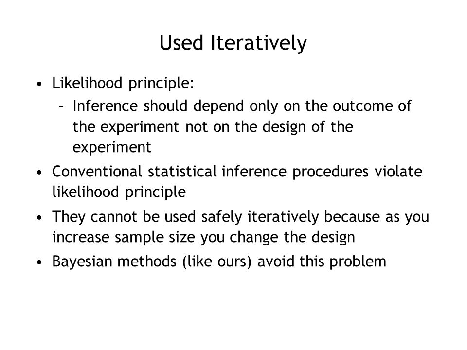 Used Iteratively Likelihood principle: –Inference should depend only on the outcome of the experiment not on the design of the experiment Conventional statistical inference procedures violate likelihood principle They cannot be used safely iteratively because as you increase sample size you change the design Bayesian methods (like ours) avoid this problem