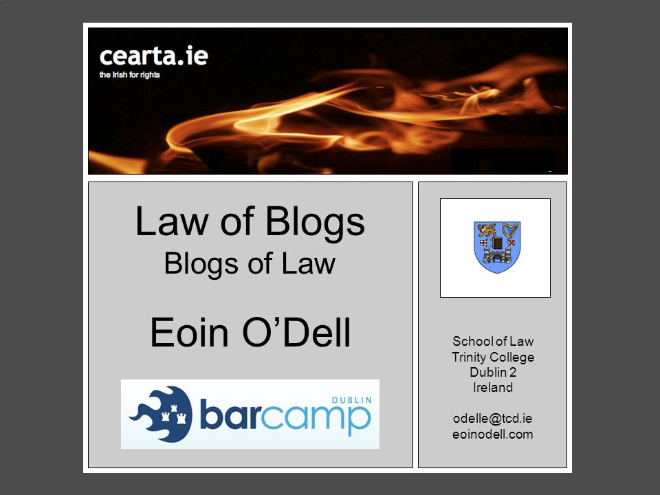 Law of Blogs Blogs of Law o Eoin O'Dell School of Law Trinity College Dublin 2 Ireland odelle@tcd.ie eoinodell.com